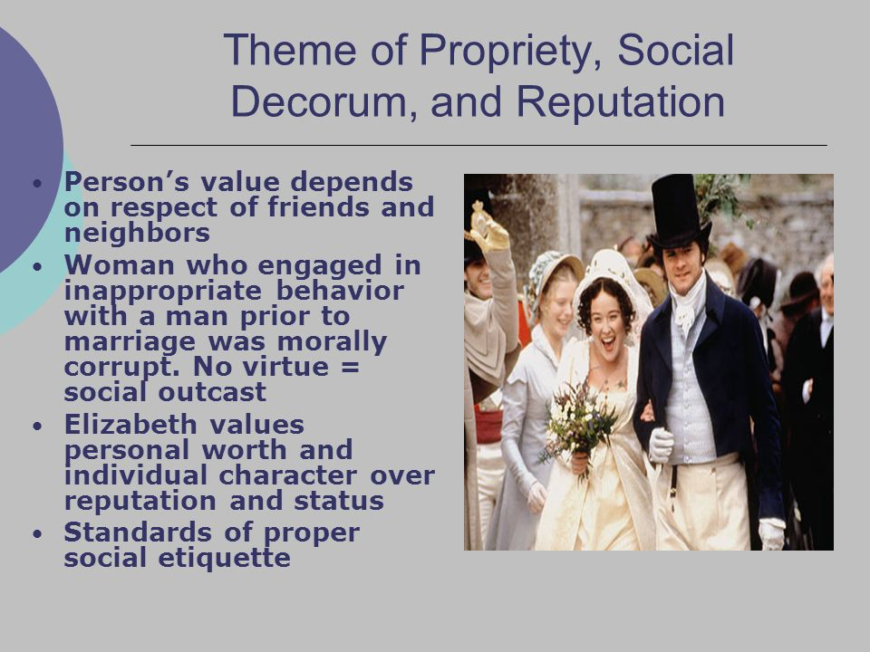 Theme of Propriety, Social Decorum, and Reputation Person's value depends on respect of friends and neighbors Woman who engaged in inappropriate behavior with a man prior to marriage was morally corrupt.