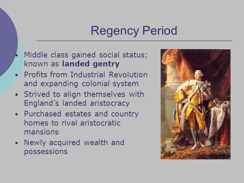 Regency Period Middle class gained social status; known as landed gentry Profits from Industrial Revolution and expanding colonial system Strived to align themselves with England's landed aristocracy Purchased estates and country homes to rival aristocratic mansions Newly acquired wealth and possessions