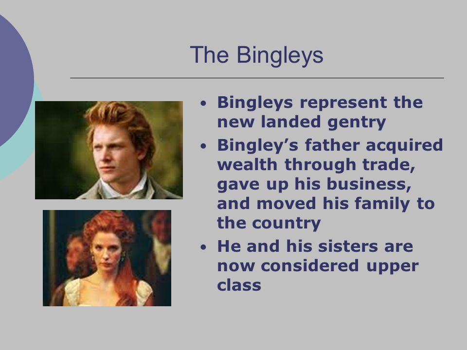 The Bingleys Bingleys represent the new landed gentry Bingley's father acquired wealth through trade, gave up his business, and moved his family to the country He and his sisters are now considered upper class
