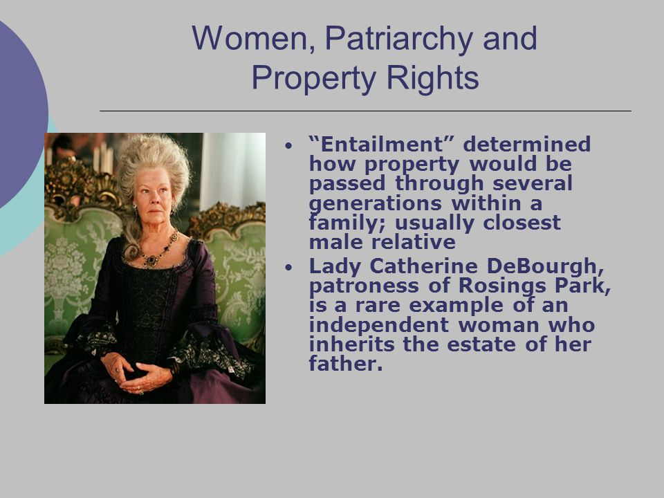 Women, Patriarchy and Property Rights Entailment determined how property would be passed through several generations within a family; usually closest male relative Lady Catherine DeBourgh, patroness of Rosings Park, is a rare example of an independent woman who inherits the estate of her father.