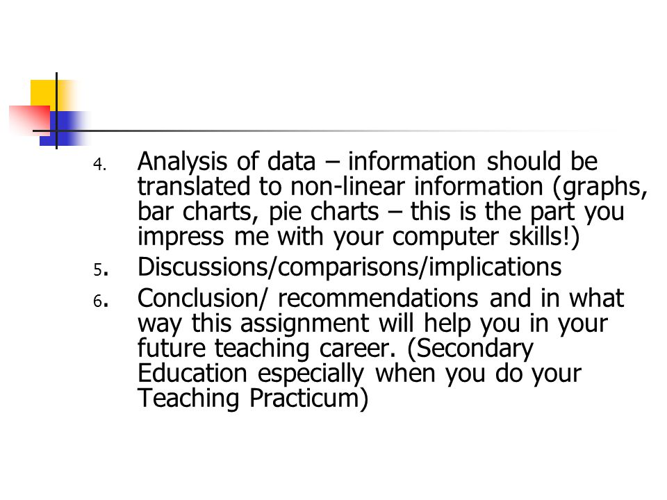 4. Analysis of data – information should be translated to non-linear information (graphs, bar charts, pie charts – this is the part you impress me wit