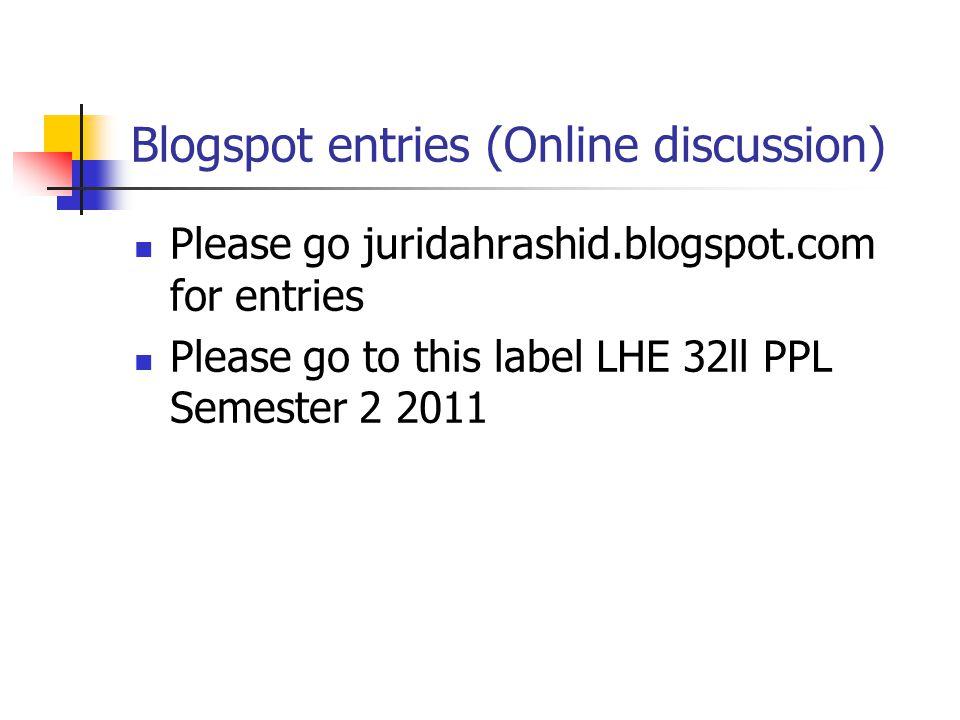 Blogspot entries (Online discussion) Please go juridahrashid.blogspot.com for entries Please go to this label LHE 32ll PPL Semester 2 2011