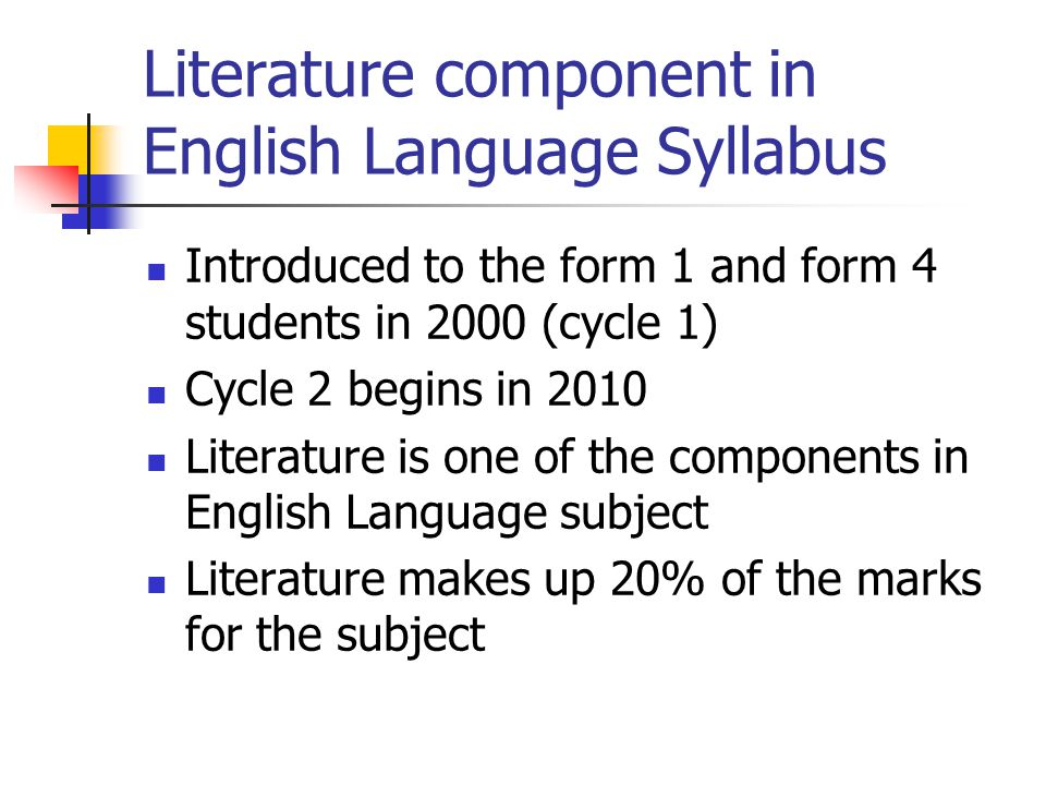 Literature component in English Language Syllabus Introduced to the form 1 and form 4 students in 2000 (cycle 1) Cycle 2 begins in 2010 Literature is one of the components in English Language subject Literature makes up 20% of the marks for the subject