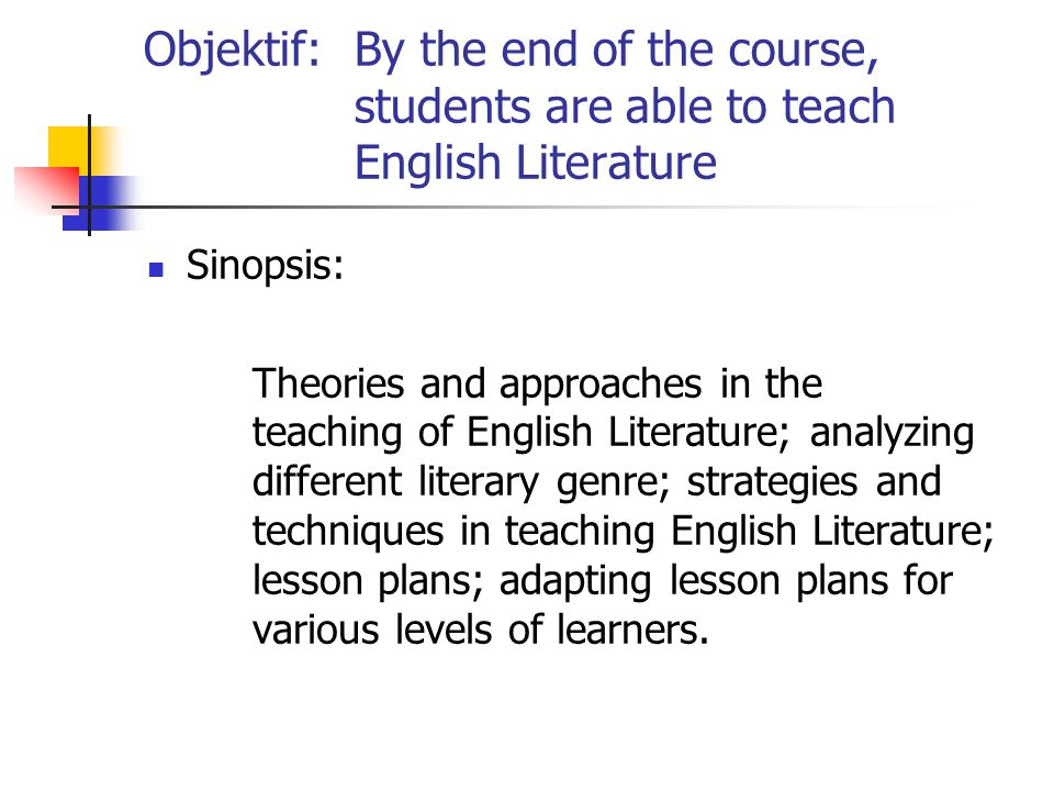 Objektif:By the end of the course, students are able to teach English Literature Sinopsis: Theories and approaches in the teaching of English Literature; analyzing different literary genre; strategies and techniques in teaching English Literature; lesson plans; adapting lesson plans for various levels of learners.