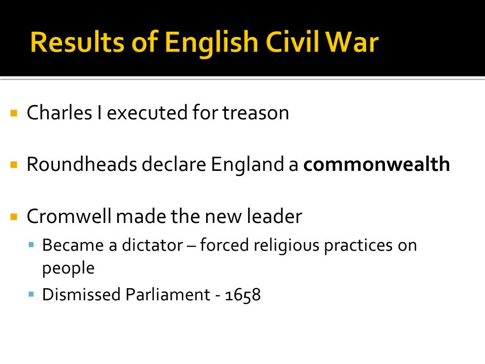  Charles I executed for treason  Roundheads declare England a commonwealth  Cromwell made the new leader  Became a dictator – forced religious practices on people  Dismissed Parliament - 1658