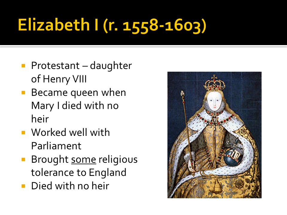  Protestant – daughter of Henry VIII  Became queen when Mary I died with no heir  Worked well with Parliament  Brought some religious tolerance to England  Died with no heir