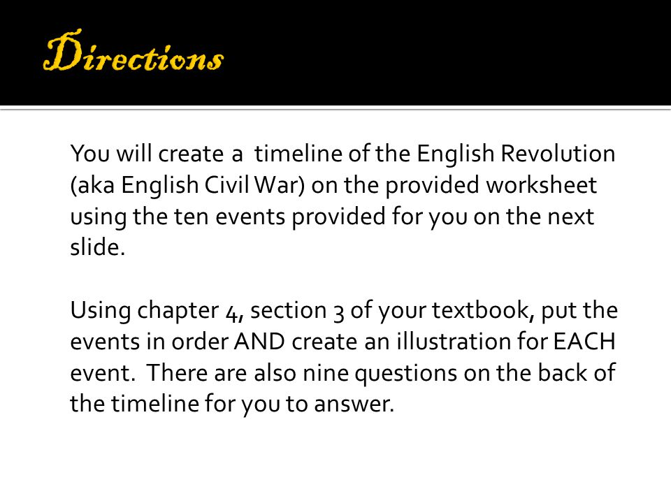 You will create a timeline of the English Revolution (aka English Civil War) on the provided worksheet using the ten events provided for you on the next slide.