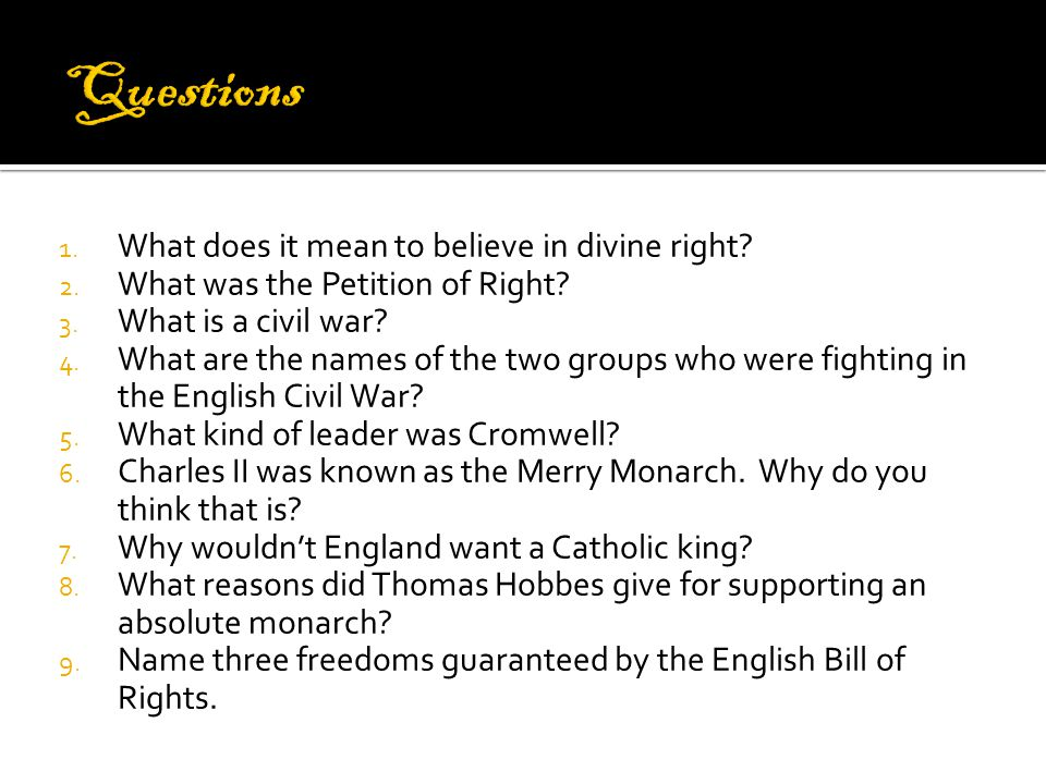 1. What does it mean to believe in divine right? 2. What was the Petition of Right? 3. What is a civil war? 4. What are the names of the two groups wh