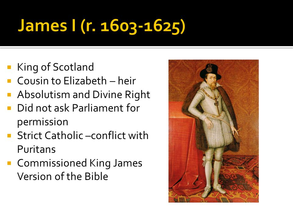  King of Scotland  Cousin to Elizabeth – heir  Absolutism and Divine Right  Did not ask Parliament for permission  Strict Catholic –conflict with