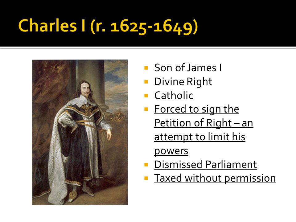  Son of James I  Divine Right  Catholic  Forced to sign the Petition of Right – an attempt to limit his powers  Dismissed Parliament  Taxed with