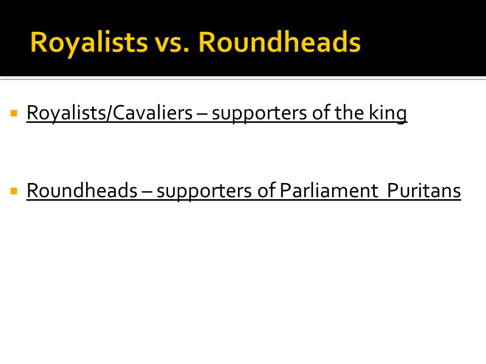  Royalists/Cavaliers – supporters of the king  Roundheads – supporters of Parliament Puritans