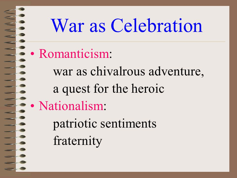 War as Celebration Romanticism: war as chivalrous adventure, a quest for the heroic Nationalism: patriotic sentiments fraternity
