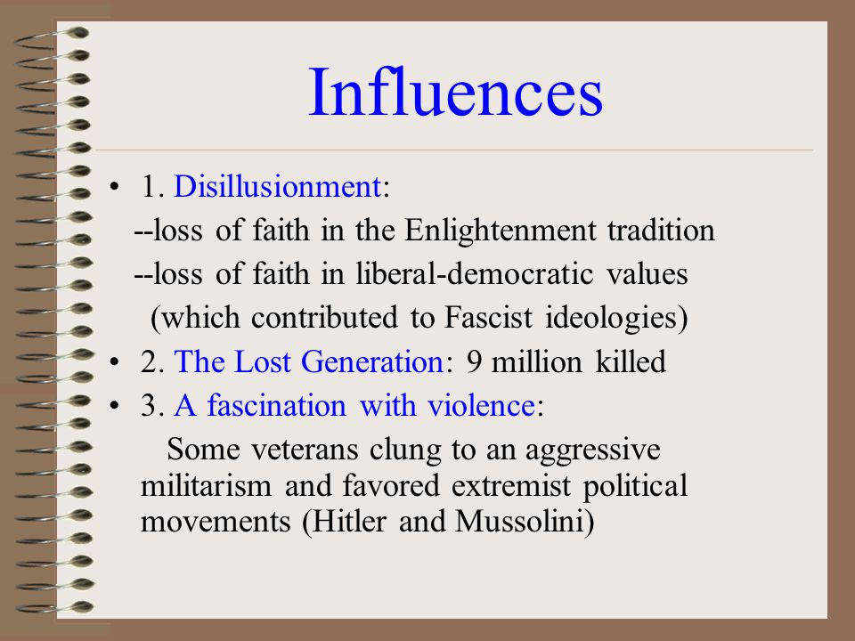 Influences 1. Disillusionment: --loss of faith in the Enlightenment tradition --loss of faith in liberal-democratic values (which contributed to Fasci