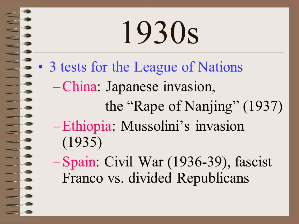 1930s 3 tests for the League of Nations –China: Japanese invasion, the Rape of Nanjing (1937) –Ethiopia: Mussolini's invasion (1935) –Spain: Civil War (1936-39), fascist Franco vs.