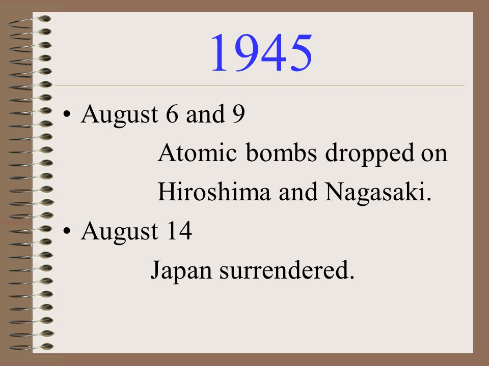 1945 August 6 and 9 Atomic bombs dropped on Hiroshima and Nagasaki. August 14 Japan surrendered.
