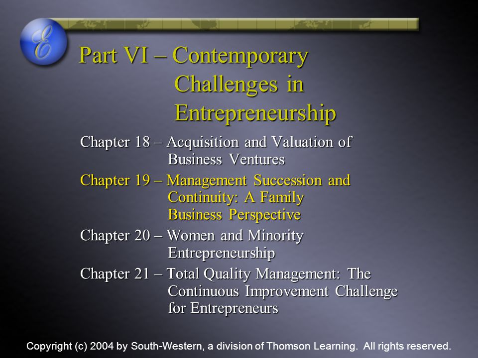 Part VI – Contemporary Challenges in Entrepreneurship Chapter 18 – Acquisition and Valuation of Business Ventures Chapter 19 – Management Succession and Continuity: A Family Business Perspective Chapter 20 – Women and Minority Entrepreneurship Chapter 21 – Total Quality Management: The Continuous Improvement Challenge for Entrepreneurs Copyright (c) 2004 by South-Western, a division of Thomson Learning.