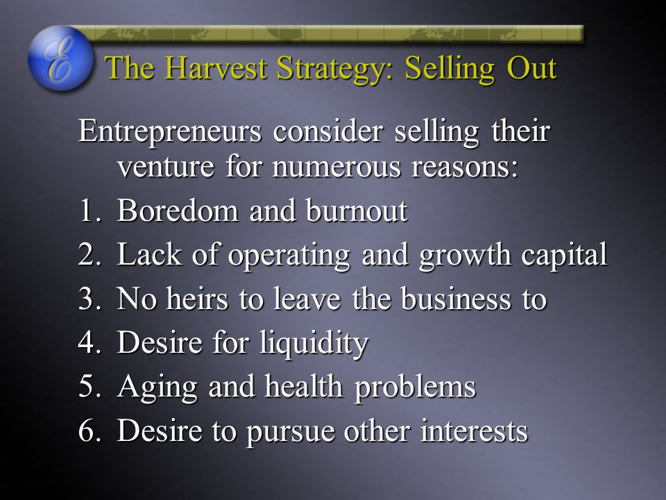 The Harvest Strategy: Selling Out Entrepreneurs consider selling their venture for numerous reasons: 1.Boredom and burnout 2.Lack of operating and growth capital 3.No heirs to leave the business to 4.Desire for liquidity 5.Aging and health problems 6.Desire to pursue other interests