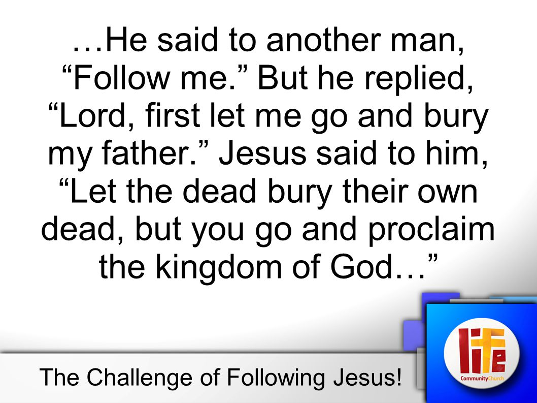 …Still another said, I will follow you, Lord; but first let me go back and say goodbye to my family. Jesus replied, No one who puts a hand to the plow and looks back is fit for service in the kingdom of God. The Challenge of Following Jesus!