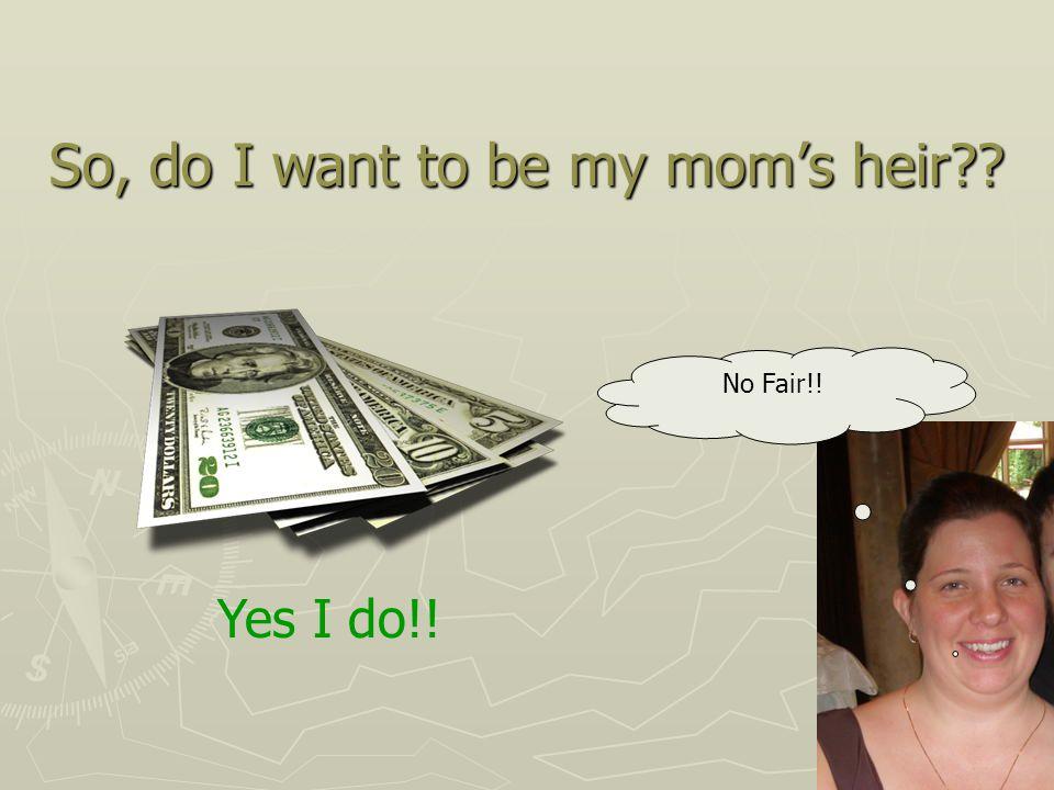 So, do I want to be my mom's heir Yes I do!! No Fair!!