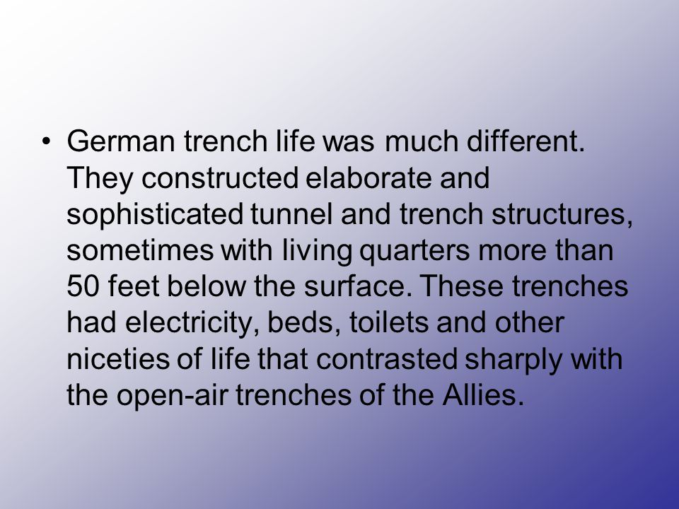 German trench life was much different. They constructed elaborate and sophisticated tunnel and trench structures, sometimes with living quarters more