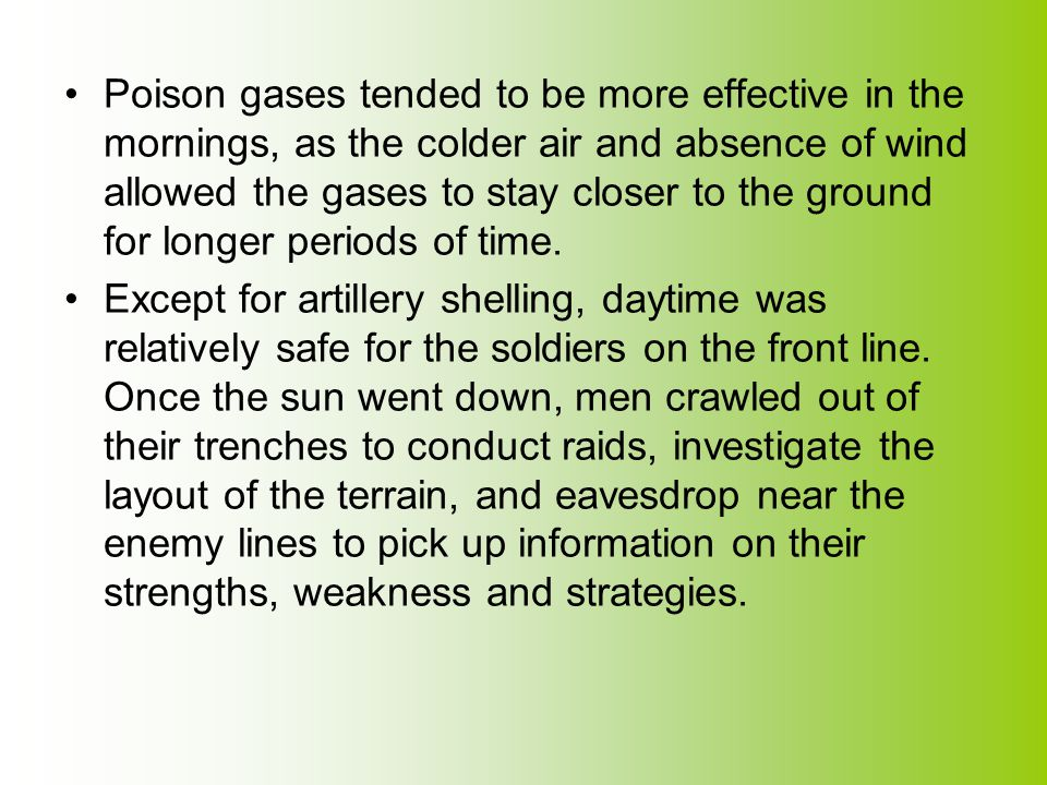 Poison gases tended to be more effective in the mornings, as the colder air and absence of wind allowed the gases to stay closer to the ground for lon