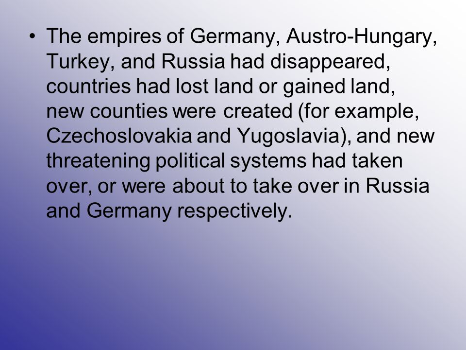 The empires of Germany, Austro-Hungary, Turkey, and Russia had disappeared, countries had lost land or gained land, new counties were created (for exa