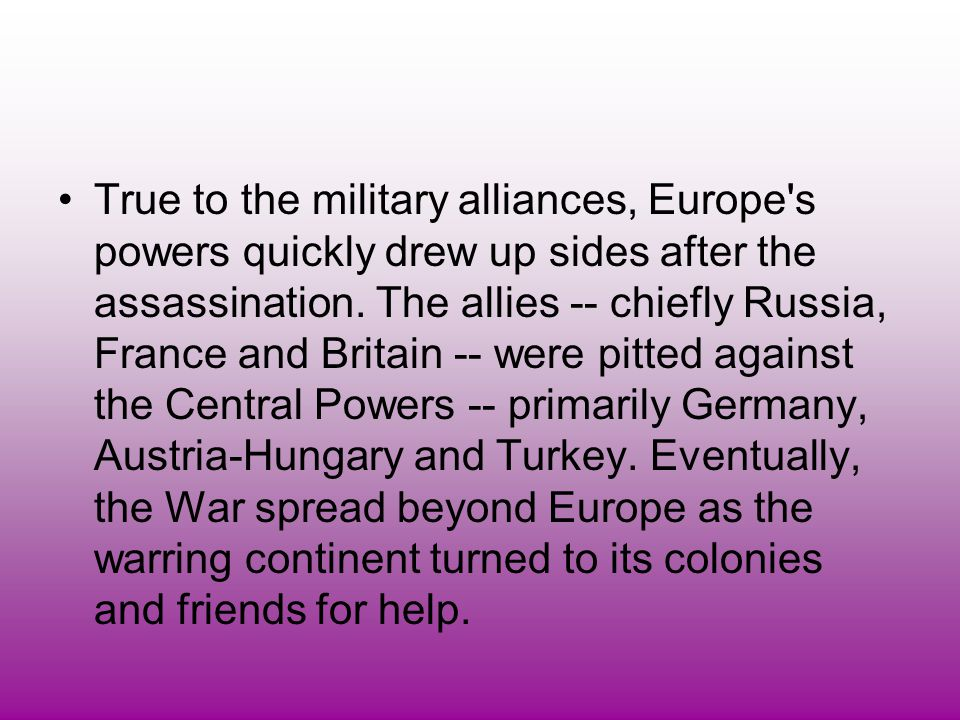 True to the military alliances, Europe's powers quickly drew up sides after the assassination. The allies -- chiefly Russia, France and Britain -- wer