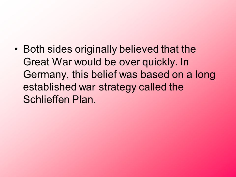 Both sides originally believed that the Great War would be over quickly. In Germany, this belief was based on a long established war strategy called t
