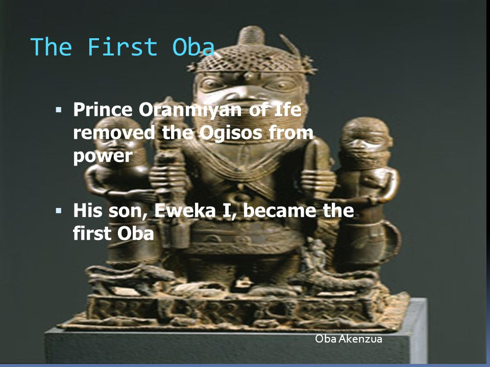 The First Oba  Prince Oranmiyan of Ife removed the Ogisos from power  His son, Eweka I, became the first Oba Oba Akenzua