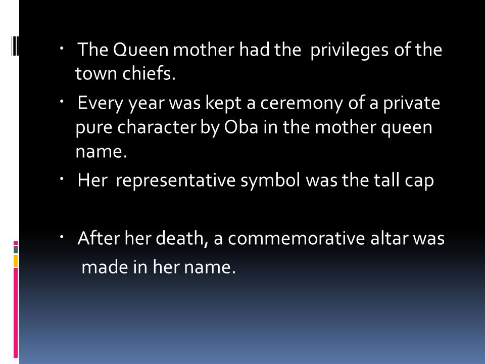 ・ The Queen mother had the privileges of the town chiefs.