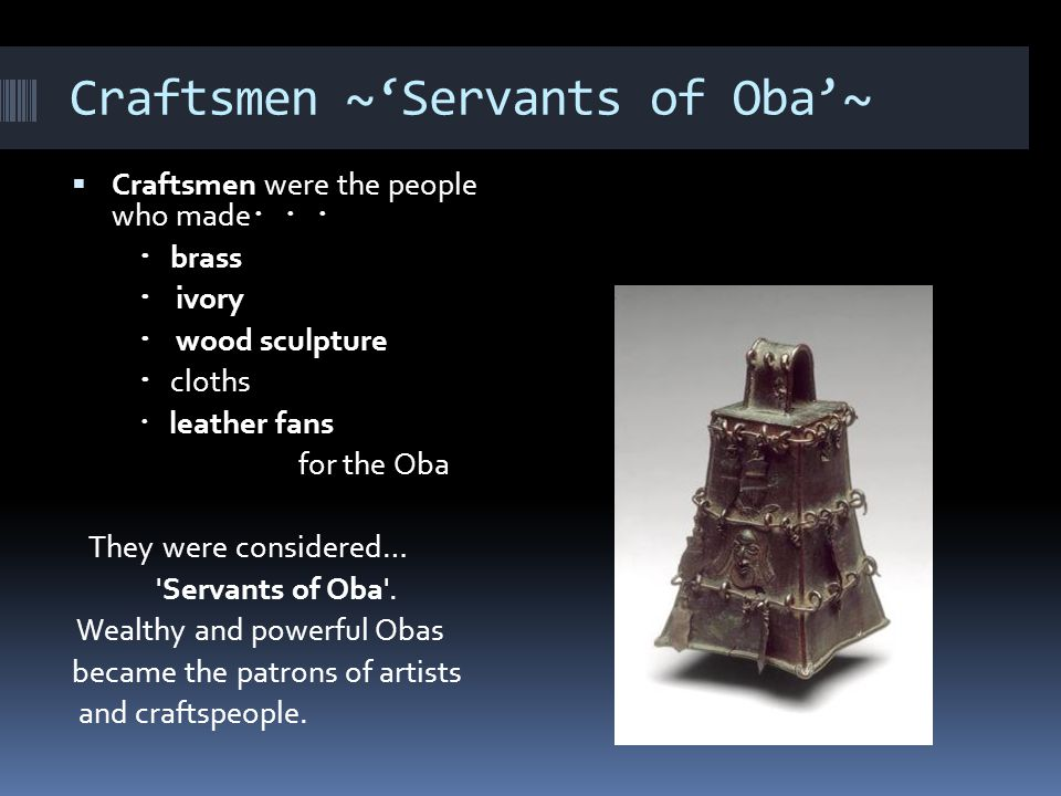Craftsmen ~'Servants of Oba'~  Craftsmen were the people who made ・・・ ・ brass ・ ivory ・ wood sculpture ・ cloths ・ leather fans for the Oba They were considered… Servants of Oba .