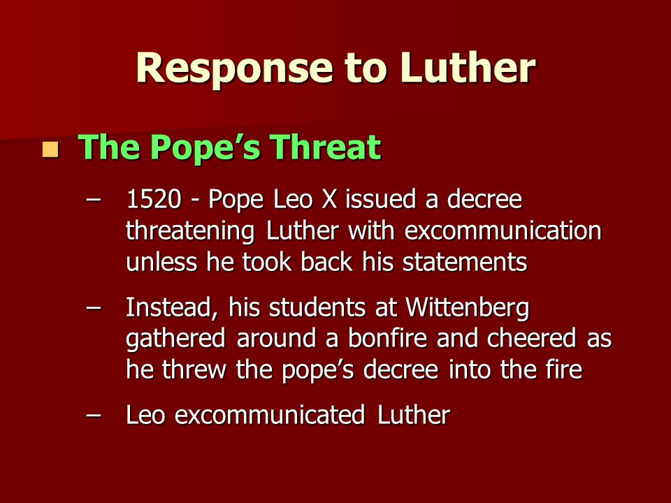 Response to Luther The Pope's Threat The Pope's Threat –1520 - Pope Leo X issued a decree threatening Luther with excommunication unless he took back his statements –Instead, his students at Wittenberg gathered around a bonfire and cheered as he threw the pope's decree into the fire –Leo excommunicated Luther