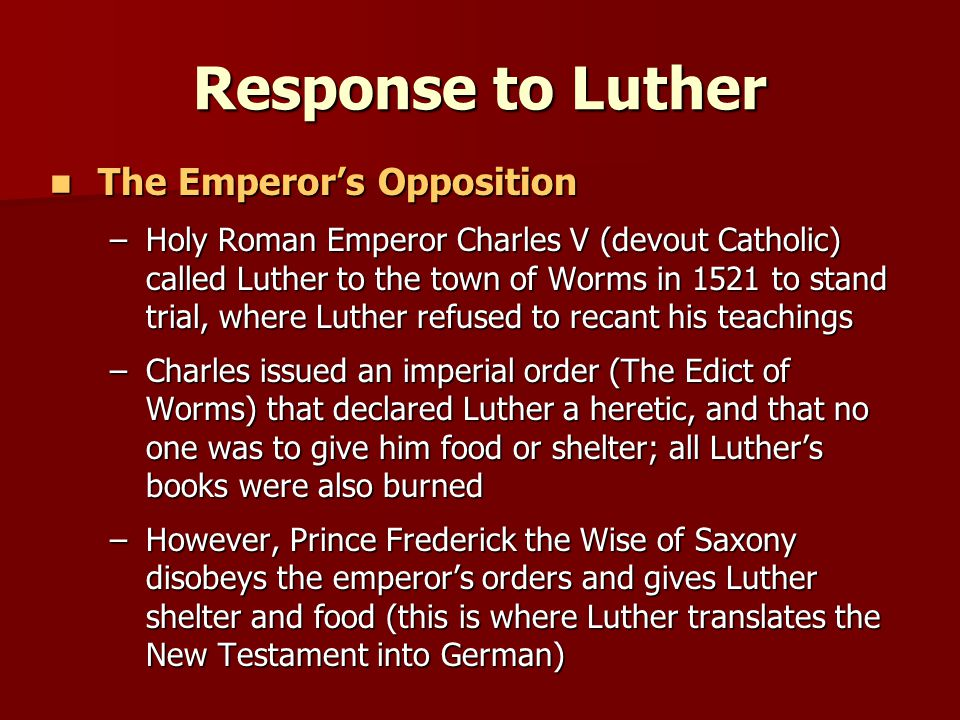 Response to Luther The Emperor's Opposition The Emperor's Opposition –Holy Roman Emperor Charles V (devout Catholic) called Luther to the town of Worms in 1521 to stand trial, where Luther refused to recant his teachings –Charles issued an imperial order (The Edict of Worms) that declared Luther a heretic, and that no one was to give him food or shelter; all Luther's books were also burned –However, Prince Frederick the Wise of Saxony disobeys the emperor's orders and gives Luther shelter and food (this is where Luther translates the New Testament into German)