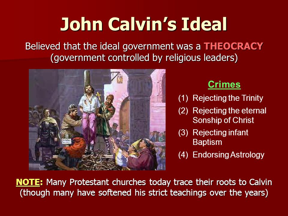 John Calvin's Ideal Believed that the ideal government was a THEOCRACY (government controlled by religious leaders) NOTE: Many Protestant churches today trace their roots to Calvin (though many have softened his strict teachings over the years) Crimes (1)Rejecting the Trinity (2)Rejecting the eternal Sonship of Christ (3)Rejecting infant Baptism (4)Endorsing Astrology