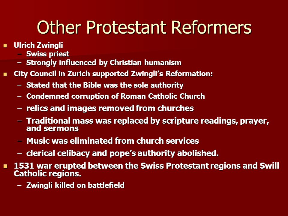 Other Protestant Reformers Ulrich Zwingli Ulrich Zwingli –Swiss priest –Strongly influenced by Christian humanism City Council in Zurich supported Zwingli's Reformation: City Council in Zurich supported Zwingli's Reformation: –Stated that the Bible was the sole authority –Condemned corruption of Roman Catholic Church –relics and images removed from churches –Traditional mass was replaced by scripture readings, prayer, and sermons –Music was eliminated from church services –clerical celibacy and pope's authority abolished.
