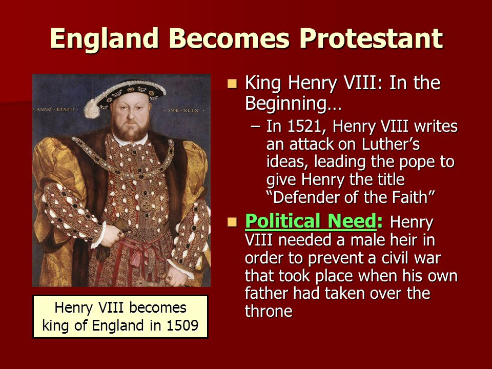 England Becomes Protestant King Henry VIII: In the Beginning… King Henry VIII: In the Beginning… –In 1521, Henry VIII writes an attack on Luther's ideas, leading the pope to give Henry the title Defender of the Faith Political Need: Henry VIII needed a male heir in order to prevent a civil war that took place when his own father had taken over the throne Political Need: Henry VIII needed a male heir in order to prevent a civil war that took place when his own father had taken over the throne Henry VIII becomes king of England in 1509