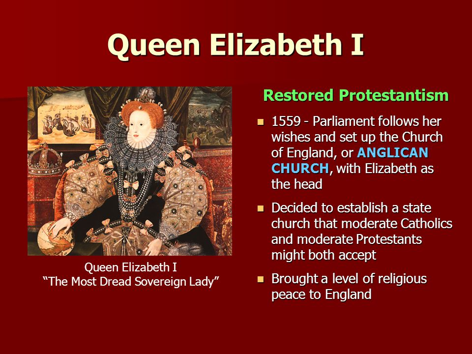 Queen Elizabeth I Restored Protestantism 1559 - Parliament follows her wishes and set up the Church of England, or ANGLICAN CHURCH, with Elizabeth as the head 1559 - Parliament follows her wishes and set up the Church of England, or ANGLICAN CHURCH, with Elizabeth as the head Decided to establish a state church that moderate Catholics and moderate Protestants might both accept Decided to establish a state church that moderate Catholics and moderate Protestants might both accept Brought a level of religious peace to England Brought a level of religious peace to England Queen Elizabeth I The Most Dread Sovereign Lady