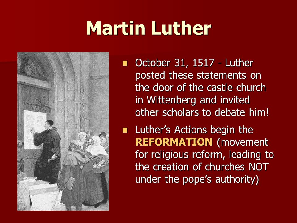 Martin Luther October 31, 1517 - Luther posted these statements on the door of the castle church in Wittenberg and invited other scholars to debate him.