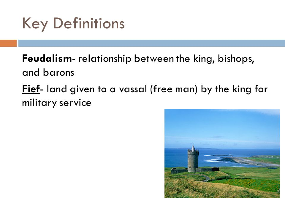 Key Definitions Feudalism- relationship between the king, bishops, and barons Fief- land given to a vassal (free man) by the king for military service