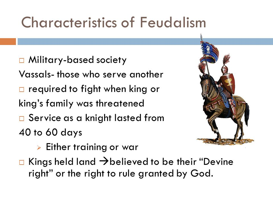 Characteristics of Feudalism  Military-based society Vassals- those who serve another  required to fight when king or king's family was threatened  Service as a knight lasted from 40 to 60 days  Either training or war  Kings held land  believed to be their Devine right or the right to rule granted by God.