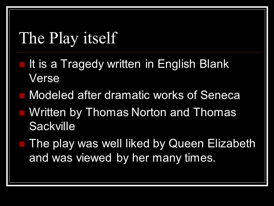 The Play itself It is a Tragedy written in English Blank Verse Modeled after dramatic works of Seneca Written by Thomas Norton and Thomas Sackville The play was well liked by Queen Elizabeth and was viewed by her many times.
