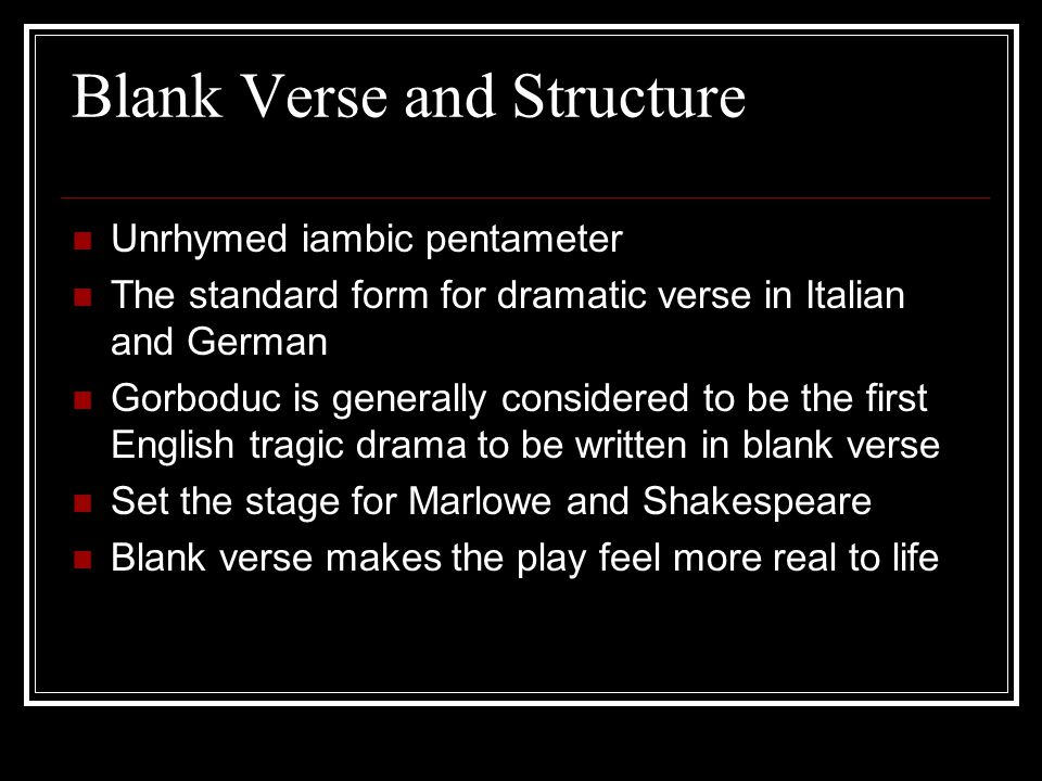 Blank Verse and Structure Unrhymed iambic pentameter The standard form for dramatic verse in Italian and German Gorboduc is generally considered to be the first English tragic drama to be written in blank verse Set the stage for Marlowe and Shakespeare Blank verse makes the play feel more real to life