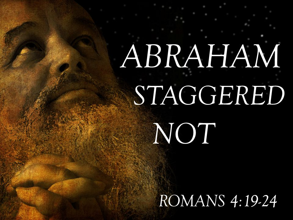 ABRAHAM STAGGERED NOT ROMANS 4:19-24