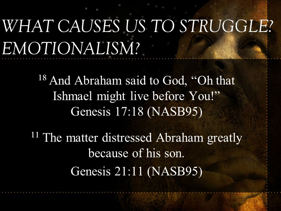 """18 And Abraham said to God, """"Oh that Ishmael might live before You!"""" Genesis 17:18 (NASB95) 11 The matter distressed Abraham greatly because of his so"""