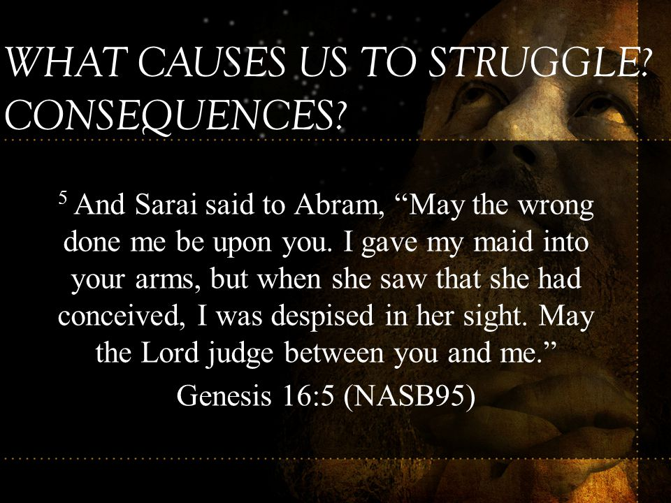 """5 And Sarai said to Abram, """"May the wrong done me be upon you. I gave my maid into your arms, but when she saw that she had conceived, I was despised"""