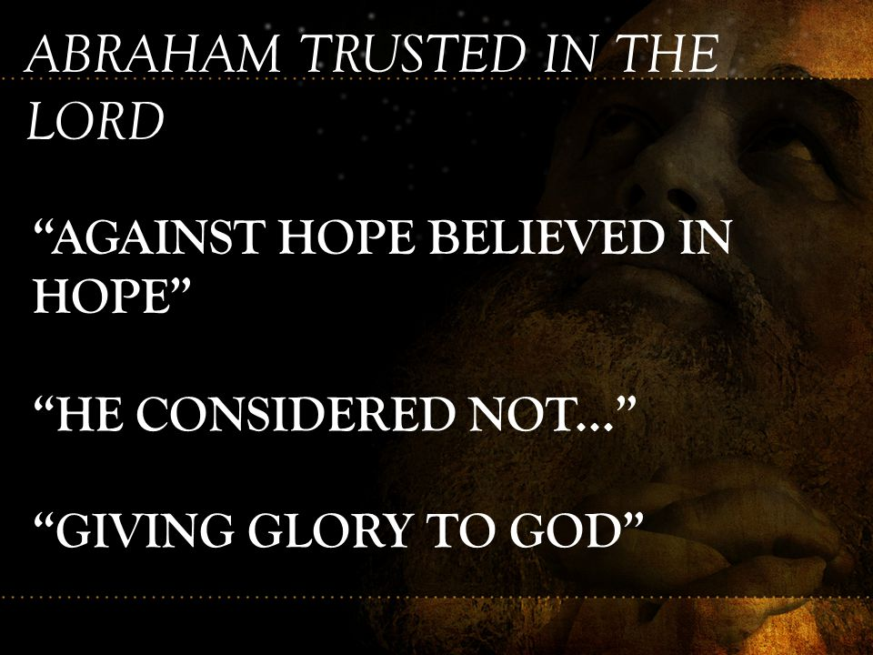 """ABRAHAM TRUSTED IN THE LORD """"AGAINST HOPE BELIEVED IN HOPE"""" """"HE CONSIDERED NOT..."""" """"GIVING GLORY TO GOD"""""""