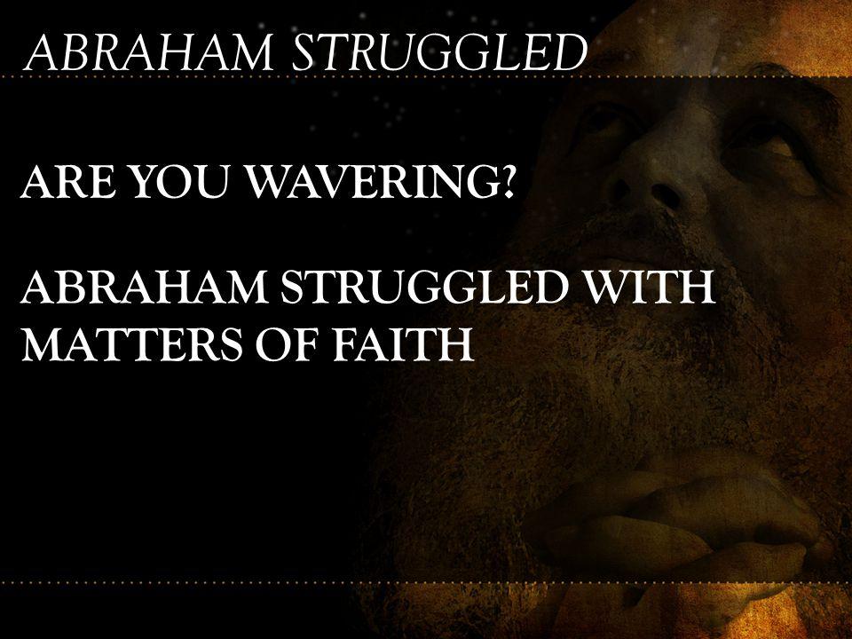 ABRAHAM STRUGGLED ARE YOU WAVERING? ABRAHAM STRUGGLED WITH MATTERS OF FAITH