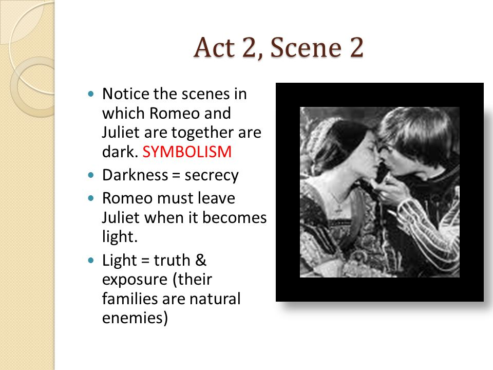 Act 2, Scene 2 Notice the scenes in which Romeo and Juliet are together are dark.