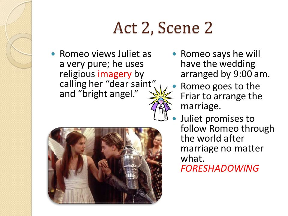 Act 2, Scene 2 Romeo views Juliet as a very pure; he uses religious imagery by calling her dear saint and bright angel. Romeo says he will have the wedding arranged by 9:00 am.