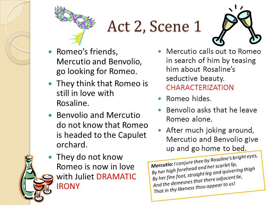 Act 2, Scene 1 Romeo's friends, Mercutio and Benvolio, go looking for Romeo.